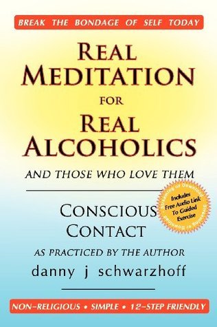 Real Meditation for Real Alcoholics: And Those Who Love Them  by  Danny J. Schwarzhoff