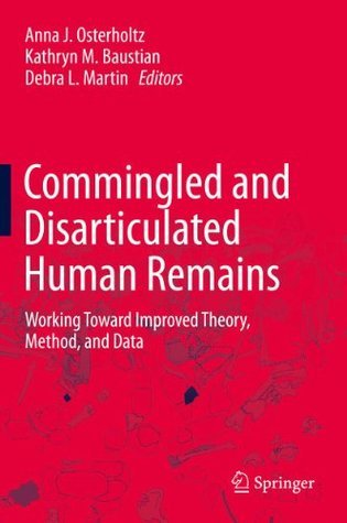 Commingled and Disarticulated Human Remains: Working Toward Improved Theory, Method, and Data  by  Anna J. Osterholtz