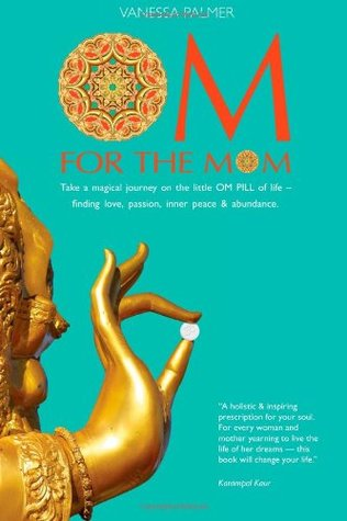 Om for the Mom: Take a Magical Journey on the Little Om Pill of Life-Finding Love, Passion, Inner Peace & Abundance. Vanessa Palmer