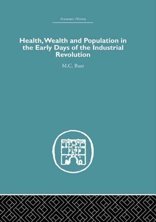 Health, Wealth and Population in the Early Days of the Industrial Revolution (Economic History) M.C. Buer