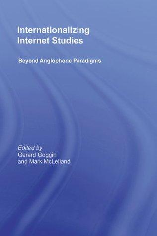 Internationalizing Internet Studies: Beyond Anglophone Paradigms Gerard Goggin