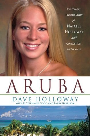 Aruba: The Tragic Untold Story of Natalee Holloway and Corruption in Paradise Dave Holloway