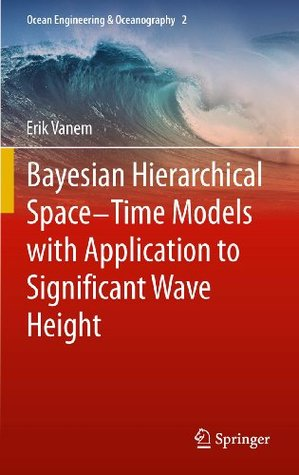 Bayesian Hierarchical Space-Time Models with Application to Significant Wave Height (Ocean Engineering & Oceanography)  by  Erik Vanem