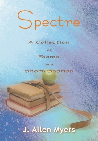 Spectre: A Collection of Poems and Short Stories  by  J. Allen Myers