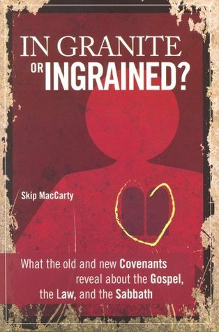 In Granite or Ingrained? What the Old and New Covenants Reveal about the Gospel, the Law, and the Sabbath  by  Skip MacCarty