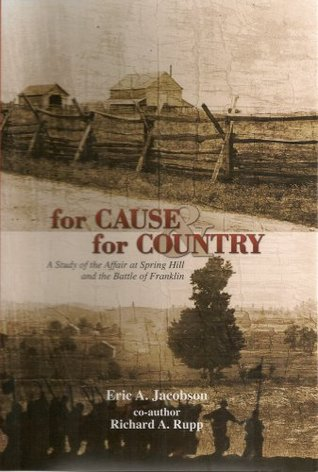 For Cause & for Country: A Study of the Affair At Spring Hill & the Battle of Franklin Eric A. Jacobson