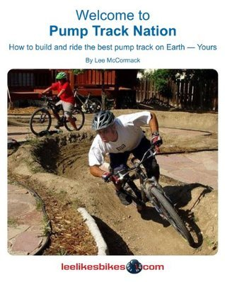 Welcome to Pump Track Nation: How to Build and Ride the Best Pump Track on Earth - Yours Lee McCormack