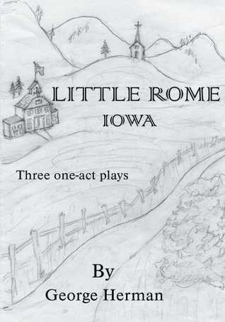 Little Rome Iowa: Three One-Act Plays George Herman