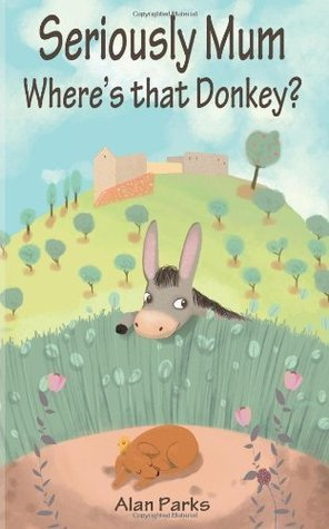 Seriously Mum, Wheres That Donkey?  by  Alan Parks