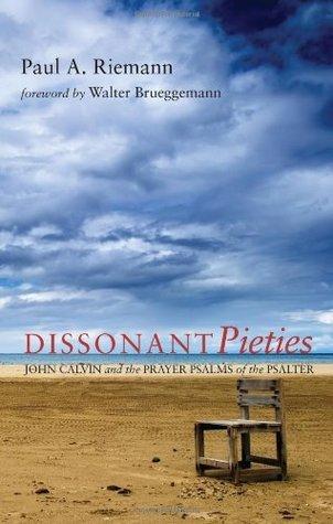 Dissonant Pieties: John Calvin and the Prayer Psalms of the Psalter  by  Paul A. Riemann