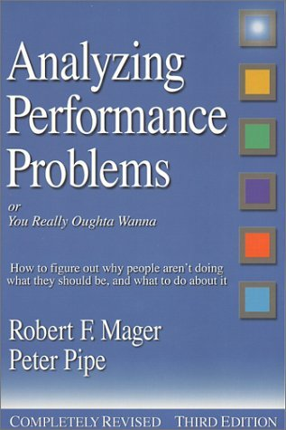 Analyzing Performance Problems: Or, You Really Oughta Wanna--How to Figure out Why People Arent Doing What They Should Be, and What to do About It Robert F. Mager