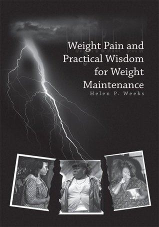 Weight Pain and Practical Wisdom for Weight Maintenance Helen P. Weeks