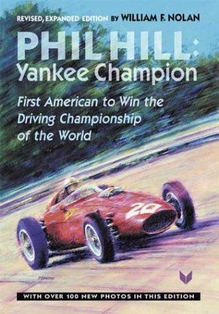 Phil Hill: Yankee Champion, First American to Win the Driving Championship of the World William F. Nolan