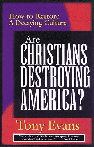 Are Christians Destroying America?: How to Restore a Decaying Culture Tony Evans