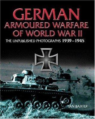 German Armored Warfare of World War II: The Unpublished Photographs 1939-1945 Ian Baxter