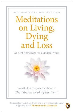 Meditations on Living, Dying and Loss: Ancient Knowledge for a Modern World from the Tibetan Book of the Dead Graham Coleman