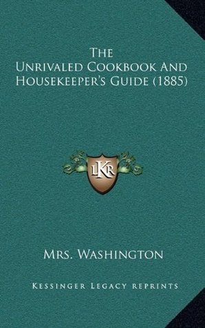 The Unrivaled Cookbook And Housekeepers Guide (1885)  by  Mrs. Washington