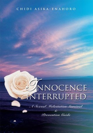 INNOCENCE INTERRUPTED: A Sexual Molestation Survival & Prevention Guide  by  Chidi Asika-Enahoro