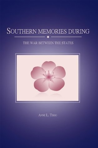 Southern Memories During The War Between The States Anne L. Terio