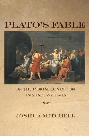 Platos Fable: On the Mortal Condition in Shadowy Times (New Forum Books)  by  Joshua Mitchell