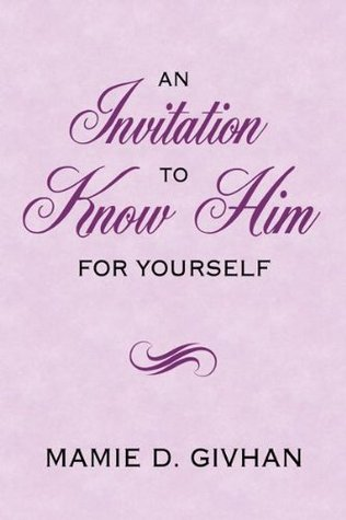 An Invitation To Know Him: For Yourself Mamie D. Givhan