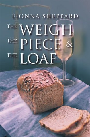 The Weigh, The Piece and The Loaf  by  Fionna Sheppard