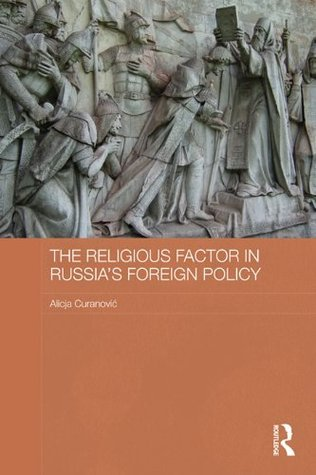 The Religious Factor in Russias Foreign Policy: Keeping God on our Side (Routledge Contemporary Russia and Eastern Europe Series)  by  Alicja Curanovi?