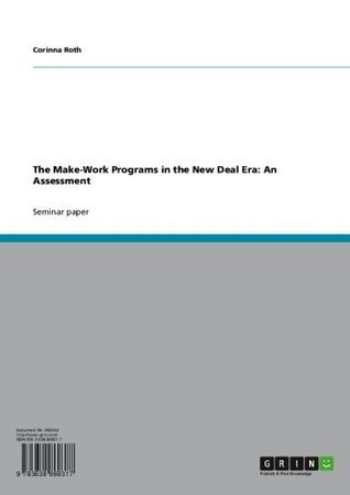 The Make-Work Programs in the New Deal Era: An Assessment Corinna Roth