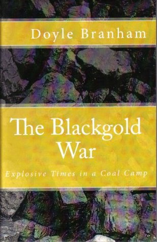THE BLACKGOLD WAR, Explosive Times in a Coal Camp Doyle Branham