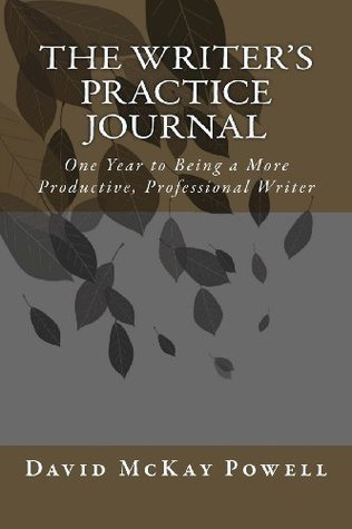 The Writers Practice Journal: One Year to Being a More Productive, Professional Writer David McKay Powell