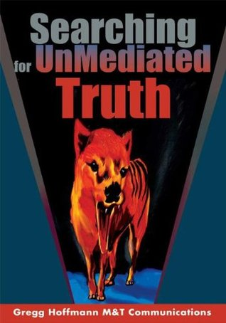Searching for UnMediated Truth  by  Gregg Hoffmann