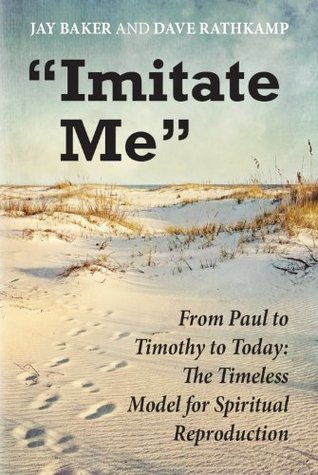 Imitate Me: From Paul to Timothy to Today: The Timeless Model for Spiritual Reproduction Jay Baker