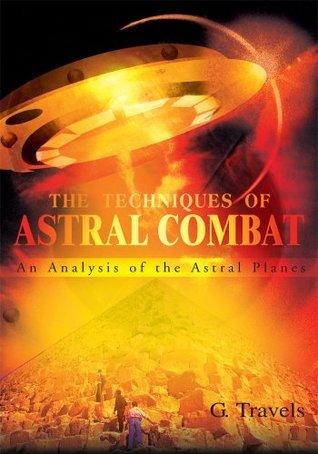 The Techniques of Astral Combat: An Analysis of the Astral Planes  by  G. Travels