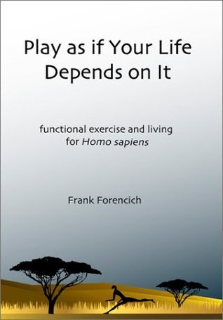 Play as if Your Life Depends on It: Functional Exercise and Living for Homosapiens  by  Frank Forencich