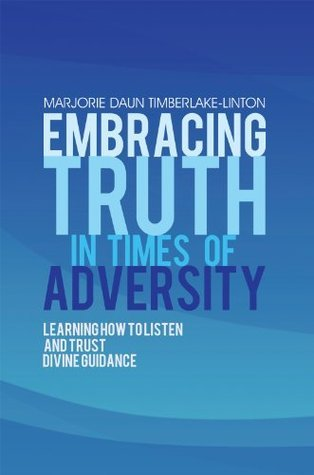 Embracing Truth in Times of Adversity: Learning How to Listen and Trust Divine Guidance Marjorie Daun Timberlake-Linton