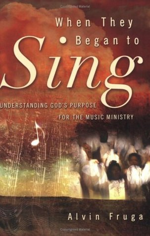 When They Began to Sing: Understanding Gods Purpose for the Music Ministry  by  Alvin Fruga