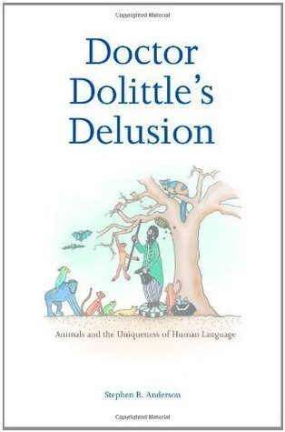 Doctor Dolittles Delusion: Animals and the Uniqueness of Human Language  by  Stephen R. Anderson