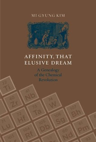 Affinity, That Elusive Dream: A Genealogy of the Chemical Revolution (Transformations: Studies in the History of Science and Technology) Mi Gyung Kim