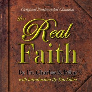 The Real Faith (Original Pentecostal Classics) Foreword and introduction By Tim Enloe  by  Charles S. Price
