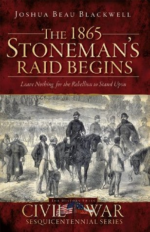 The 1865 Stonemans Raid Begins: Leave Nothing for the Rebellion to Stand Upon (NC) (TN)  by  Joshua Beau Blackwell