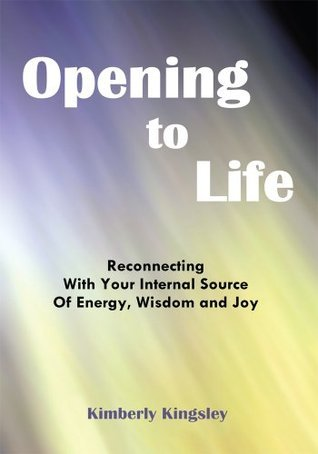 Opening to Life: Reconnecting With Your Internal Source of Energy, Wisdom and Joy  by  Kimberly Kingsley