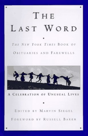 The Last Word: The New York Times Book of Obituaries and Farewells : A Celebration of Unusual Lives Marvin Siegel