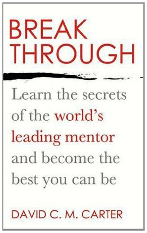 Breakthrough: Learn the Secrets of the Worlds Leading Mentor and Become the Best You Can Be  by  David C.M. Carter