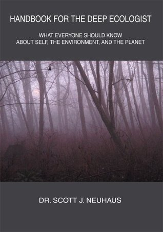 Handbook For The Deep Ecologist: What Everyone Should Know About Self, the Environment, and the Planet Scott Neuhaus