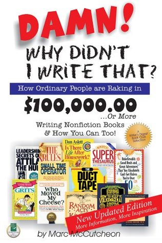 Damn! Why Didnt I Write That?: How Ordinary People Are Raking in $100,000,00...or More Writing Nonfiction Books & How You Can Too! Marc McCutcheon