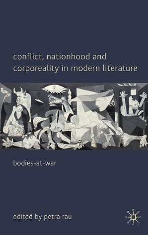 Conflict, Nationhood and Corporeality in Modern Literature: Bodies-at-War  by  Petra Rau