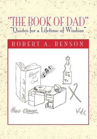The Book of Dad: Quotes for a Lifetime of Wisdom  by  Robert A. Benson