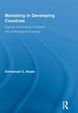 Marketing in Developing Countries: Nigerian Advertising in a Global and Technological Economy  by  Emmanuel C. Alozie