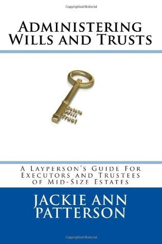 Administering Wills and Trusts: A Laypersons Guide for Executors and Trustees of Mid-Sized Estates Jackie Ann Patterson