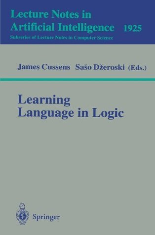 Learning Language in Logic (Lecture Notes in Computer Science / Lecture Notes in Artificial Intelligence) James Cussens